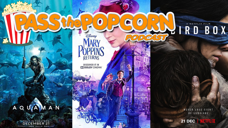 Pass the Popcorn – Aquaman, Mary Poppins Returns, Bird Box, and more!